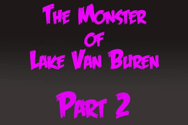 The Monster of Lake Van Buren: Part 2